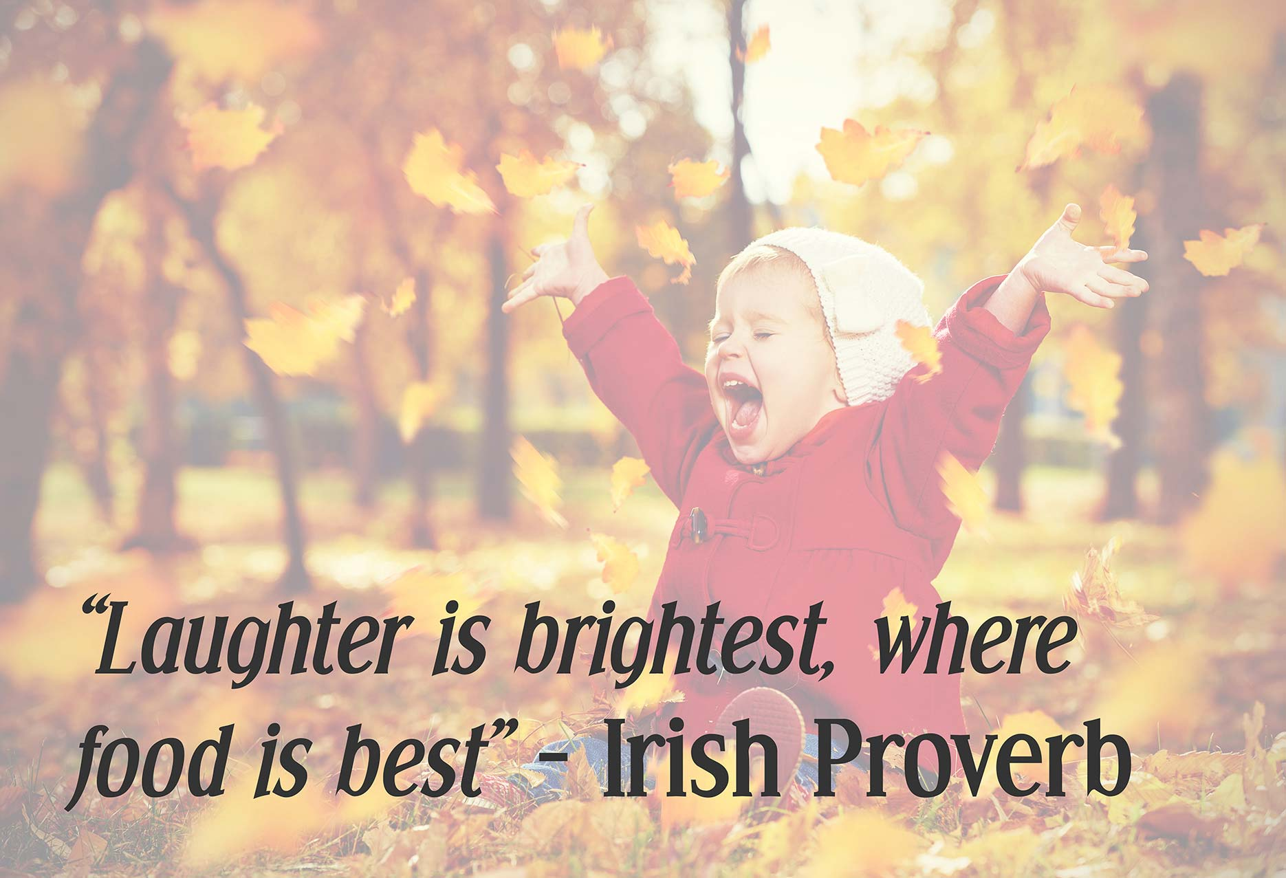 Laughter is brightest, where food is best - Irish Proverb